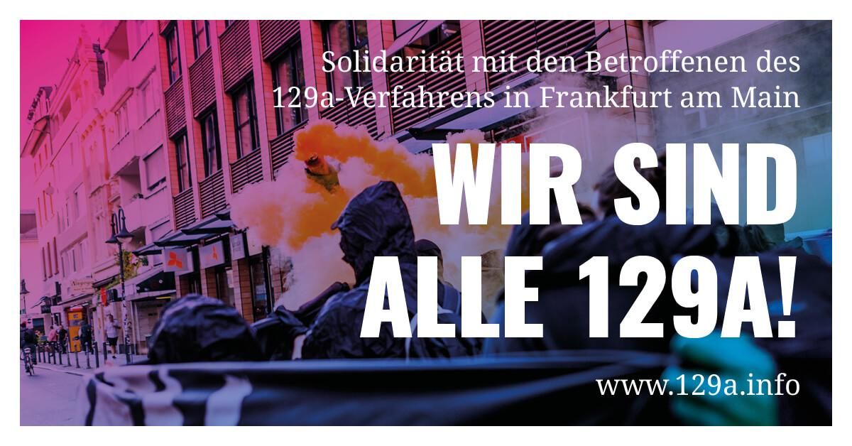 WIR SIND ALLE 129A! Solidarität mit den Betroffenen des 129a-Verfahrens in Frankfurt am Main